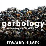 Garbology Our Dirty Love Affair with Trash, Edward Humes