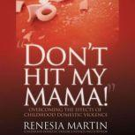 DON'T HIT MY MAMA! Overcoming The Effects of Childhood Domestic Violence, Renesia Martin