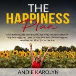 The Happiness Plan: The Ultimate Guide to Everything You Need to Know to How to Truly Be Happy, and Learn to Transform Your Life into Happier, Healthier and More Productive You, Andie Karolyn