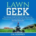 Lawn Geek: The Ultimate Guide to Lawn Care, Discover the Professional Tricks and Useful Tips on How to Care For Your Own Lawn, Cal Godfrey