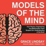Models of the Mind How Physics, Engineering and Mathematics Have Shaped Our Understanding of the Brain, Grace Lindsay
