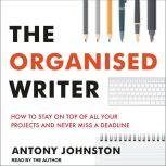 The Organised Writer How to Stay on Top of All Your Projects and Never Miss a Deadline, Antony Johnston