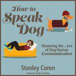 How To Speak Dog Mastering the Art of Dog-Human Communication, PhD Coren