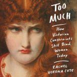 Too Much How Victorian Constraints Still Bind Women Today, Rachel Vorona Cote