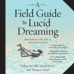 A Field Guide to Lucid Dreaming Mastering the Art of Oneironautics, Dylan Tuccillo