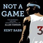 Not a Game The Incredible Rise and Unthinkable Fall of Allen Iverson, Kent Babb