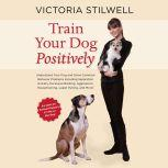 Train Your Dog Positively Understand Your Dog and Solve Common Behavior Problems Including Separation Anxiety, Excessive Barking, Aggression, Housetraining, Leash Pulling, and More!, Victoria Stilwell