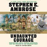 Undaunted Courage Meriwether Lewis, Thomas Jefferson, and the Openin, Stephen E. Ambrose