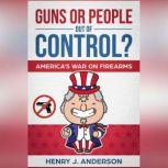 Guns or People out of Control? The War On Firearms: America's Opinion on Guns. Gun Restrictions or Second Amendment?: Discover the truth And Find Your answer in the midst of controversy, Henry J. Anderson