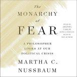 The Monarchy of Fear A Philosopher Looks at Our Political Crisis, Martha C. Nussbaum