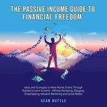 The Passive Income Guide to Financial Freedom; Ideas and strategies to make money online through multiple income streams - affiliate marketing, blogging, dropshipping, network marketing and social media, Sean Buttle