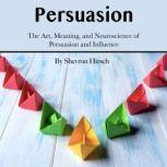 Persuasion The Art, Meaning, and Neuroscience of Persuasion and Influence, Shevron Hirsch