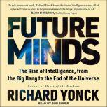 Future Minds The Rise of Intelligence, from the Big Bang to the End of the Universe, Richard Yonck