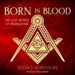 Born in Blood The Lost Secrets of Freemasonry, John J. Robinson
