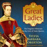 Great Ladies The Forgotten Witnesses to the Lives of Tudor Queens, Sylvia Barbara Soberton