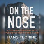 On the Nose A Lifelong Obsession with Yosemite's Most Iconic Climb, Hans Florine