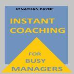 Instant Coaching for Busy Managers How to have Constructive Conversations in the Workplace, Jonathan Payne