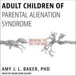 Adult Children of Parental Alienation Syndrome Breaking the Ties That Bind, PhD Baker