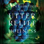 The Utter Relief of Holiness How God's Goodness Frees Us from Everything that Plagues Us, John Eldredge