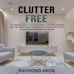 Clutter Free: The Ultimate Guide to Get Rid of Clutter In Your Life, Discover Ways and Helpful Tips to Declutter Every Aspect of Your Life to Achieve Greater Happiness and Success, Raymond Aron