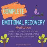 Complete Emotional Recovery Meditation emotional healing for traumas, Overcome narcissistic abuse  co-dependent relationship , Deep Healing for Empaths, Think and Bloom