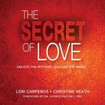 The Secret of Love Unlock the Mystery, Unleash the Magic, Lori Carpenos