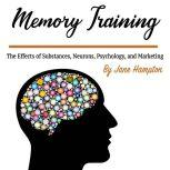 Memory Training The Effects of Substances, Neurons, Psychology, and Marketing, Jane Hampton