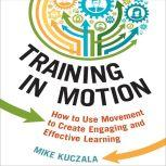 Training in Motion How to Use Movement to Create Engaging and Effective Learning, Mike Kuczala