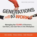 Generations at Work Managing the Clash of Boomers, Gen Xers, and Gen Yers in the Workplace, Ron Zemke