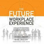 The Future Workplace Experience 10 Rules For Mastering Disruption in Recruiting and Engaging Employees, Jeanne Meister