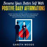 Become Your Better Self With Positive Daily Affirmations Boost Your Self-Esteem, Learn to Love Your Life and Make Everyday Special with Comforting and Motivational Daily Affirmations, Gareth Woods