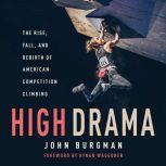 High Drama The Rise, Fall, and Rebirth of American Competition Climbing, John Burgman