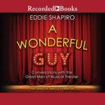 A Wonderful Guy Conversations with the Great Men of Musical Theater 1st Edition, Eddie Shapiro