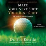 Make Your Next Shot Your Best Shot The Secret to Playing Great Golf, Bob Rotella