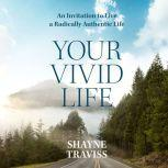 Your Vivid Life An Invitation to Live a Radically Authentic Life, Shayne Traviss