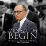 Menachem Begin: The Life and Legacy of the Irgun Leader Who Became Israel's Prime Minister, Charles River Editors