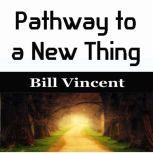 Pathway to a New Thing, Bill Vincent