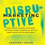 Disruptive Marketing What Growth Hackers, Data Punks, and Other Hybrid Thinkers Can Teach Us About Navigating the New Normal, Geoffrey Colon