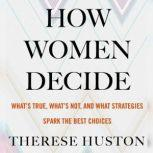 How Women Decide What's True, What's Not, and What Strategies Spark the Best Choices, Therese Huston