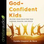God-Confident Kids Helping Your Child Find True Purpose, Passion, and Peace, Cyndie Claypool de Neve