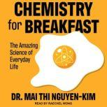 Chemistry for Breakfast The Amazing Science of Everyday Life, Dr. Mai Thi Nguyen-Kim
