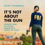 It's Not About the Gun Lessons from My Global Career as a Female FBI Agent, Kathy Stearman