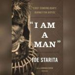 I Am a Man Chief Standing Bears Journey for Justice, Joe  Starita