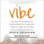Vibe Unlock the Energetic Frequencies of Limitless Health, Love & Success, Robyn Openshaw