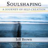 Soulshaping A Journey of Self-Creation, Jeff Brown