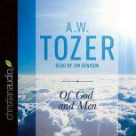 Of God and Men Cultivating the Divine/Human Relationship, A. W. Tozer
