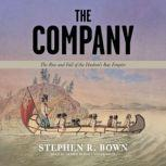 The Company The Rise and Fall of the Hudson's Bay Empire, Stephen R. Bown
