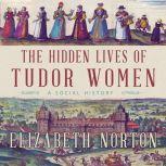 The Hidden Lives of Tudor Women A Social History, Elizabeth Norton