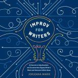 Improv for Writers 10 Secrets to Help Novelists and Screenwriters Bypass Writer's Block and Generate Infinite Ideas, Jorjeana Marie