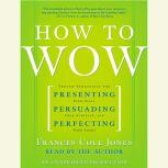 How to Wow Proven Strategies for Presenting Your Ideas, Persuading Your Audience, and Perfecting Your Image, Frances Cole Jones